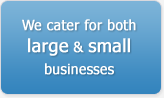 We cater for both large & small businesses